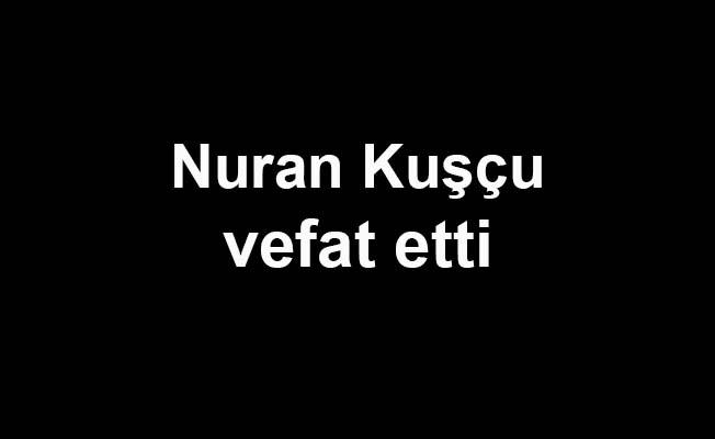 Nuran Kuşçu vefat etti