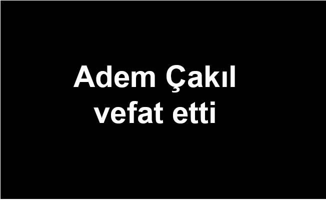 Adem Çakıl vefat etti