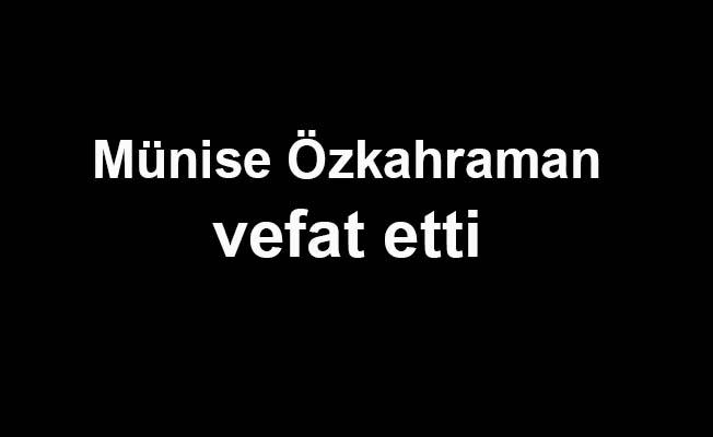 Münise Özkahraman vefat etti