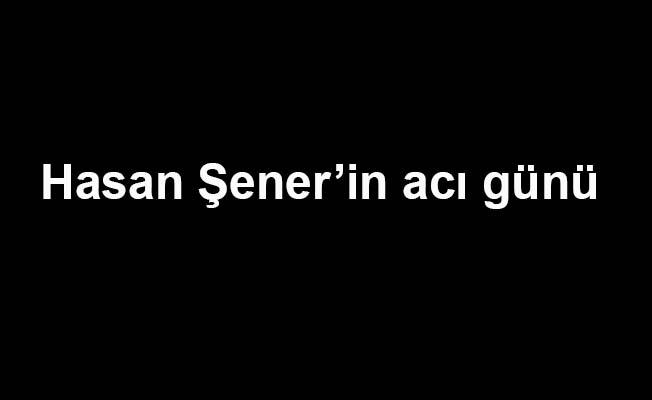 Hasan Şener'in annesi vefat etti
