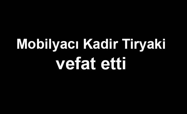 Mobilyacı Kadir Tiryaki vefat etti