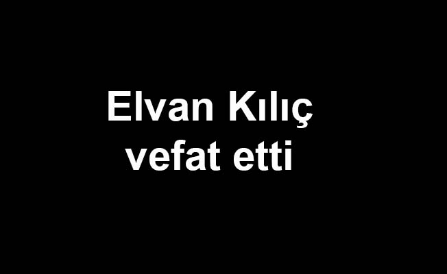 Elvan Kılıç vefat etti
