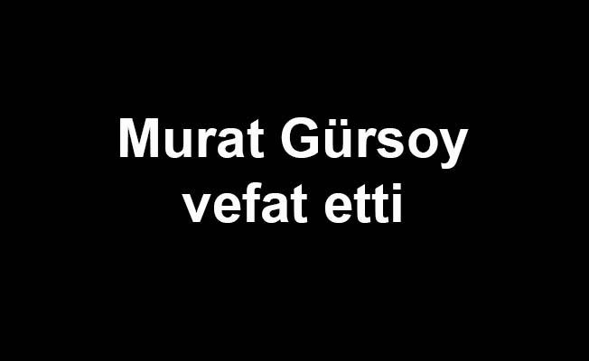 Murat Gürsoy vefat etti