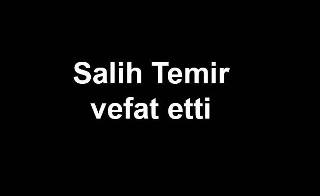 Salih Temir vefat etti