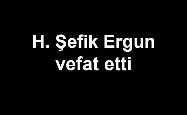 H. Şefik Ergun vefat etti