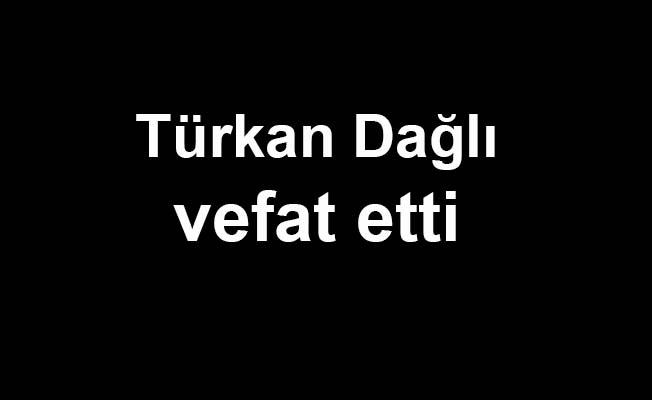 Türkan Dağlı vefat etti
