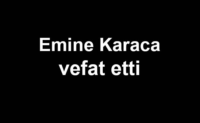 Emine Karaca vefat etti