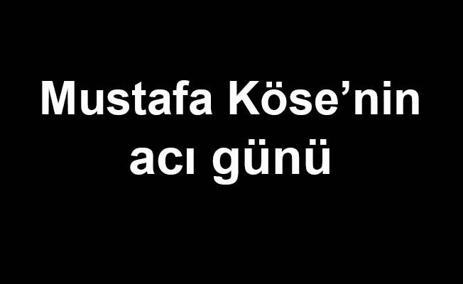 Mustafa Köse'nin acı günü