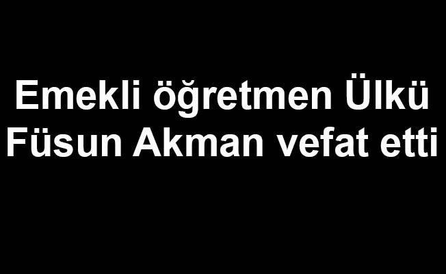 Emekli öğretmen Füsun Akman vefat etti