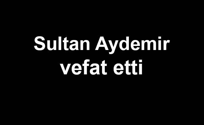 Sultan Aydemir vefat etti