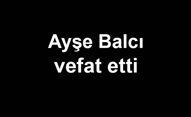 Ayşe Balcı vefat etti