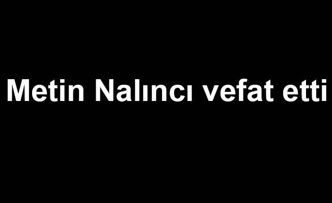 Metin Nalıncı vefat etti