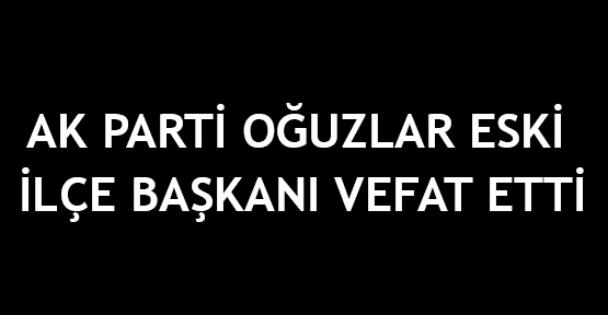 AK Parti Oğuzlar eski   İlçe Başkanı vefat etti