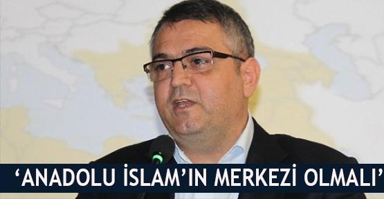 'Anadolu İslam'ın merkezi olmalı'