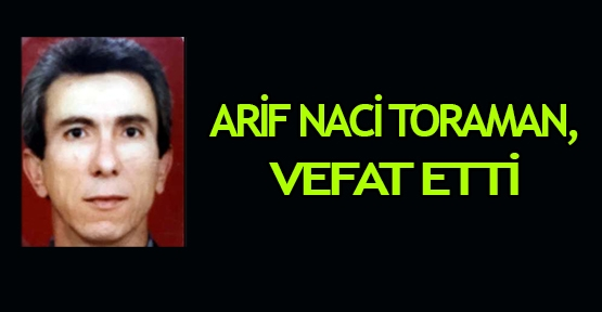 Arif Naci Toraman, vefat etti