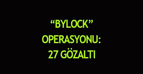 """""""ByLock"""" operasyonu: 27 gözaltı"""