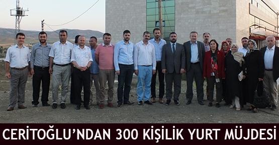 Ceritoğlu'ndan 300 kişilik Yurt Müjdesi
