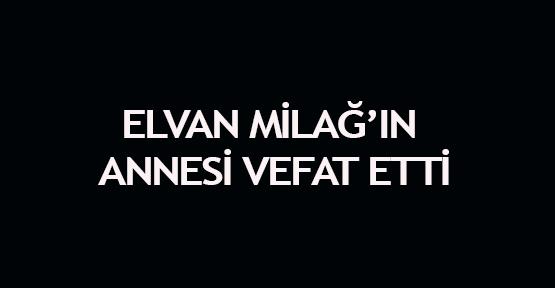 Elvan Milağ'ın annesi vefat etti
