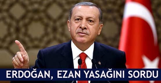 Erdoğan, ezan yasağını sordu