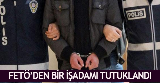 FETÖ'den bir işadamı tutuklandı