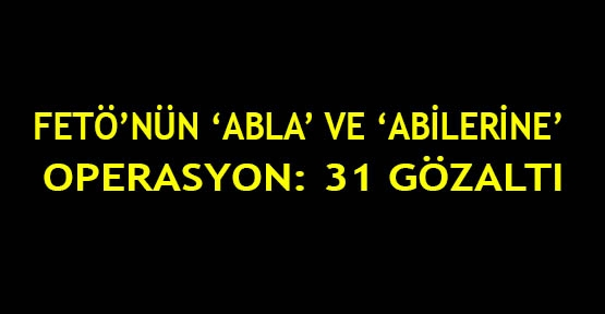 FETÖ'nün 'abla' ve 'abilerine' operasyon: 31 gözaltı