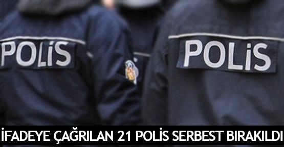 İfadeye çağrılan 21 polis serbest bırakıldı