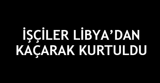 İşçiler Libya'dan kaçarak kurtuldu