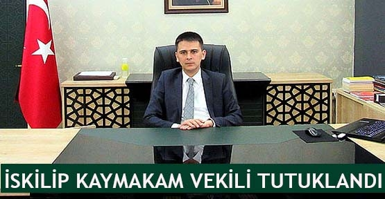 İskilip Kaymakam vekili tutuklandı