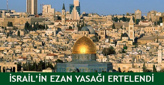 İsrail'in ezan yasağı ertelendi