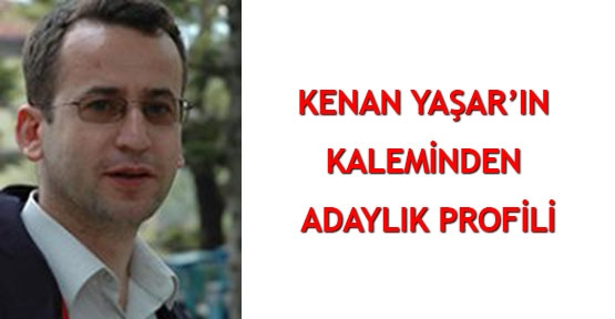 Kenan Yaşar'ın kaleminden Adaylık Profili