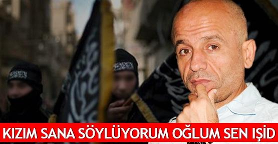 Kızım sana söylüyorum oğlum sen IŞİD
