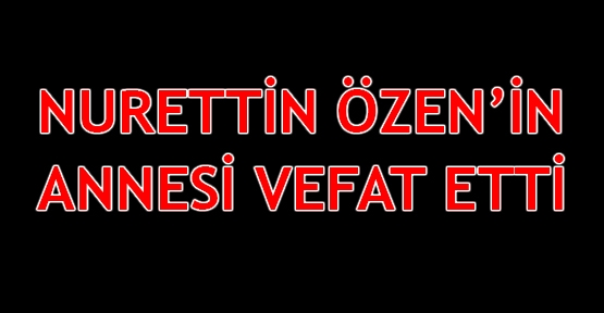 Nurettin Özen'in annesi vefat etti