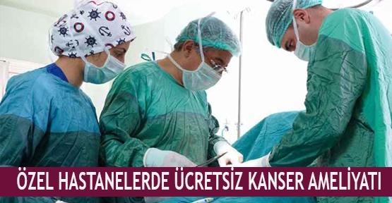 Özel hastanelerde ücretsiz kanser ameliyatı