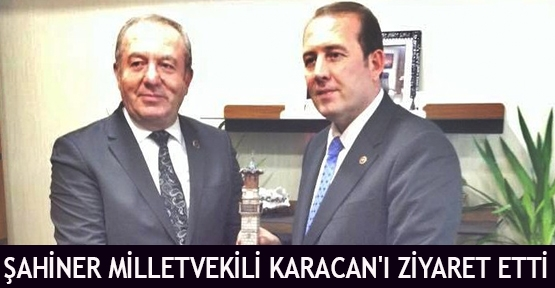 Şahiner Milletvekili Karacan'ı Ziyaret Etti