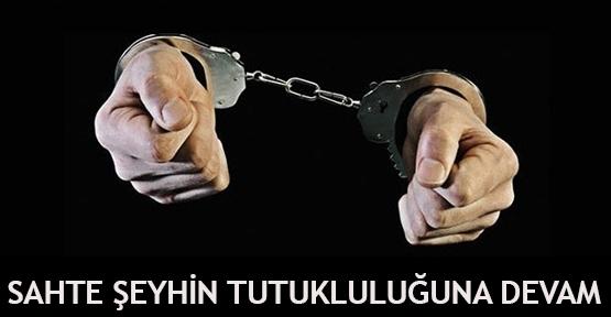 Sahte şeyhin tutukluluğuna devam