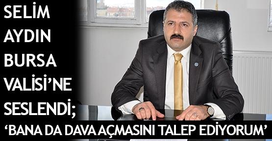 Selim Aydın Bursa Valisi'ne seslendi; 'Bana da dava açmasını talep ediyorum'