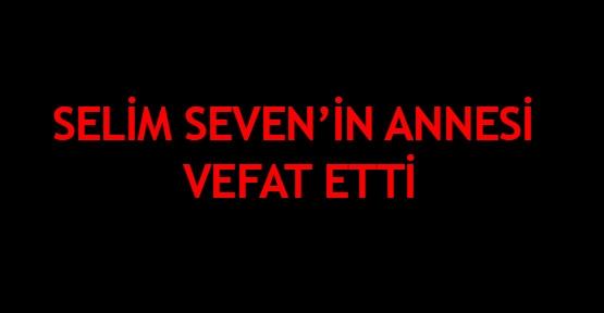 Selim Seven'in annesi vefat etti