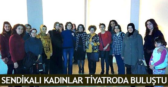 Sendikalı kadınlar tiyatroda buluştu