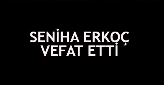 Seniha Erkoç vefat etti