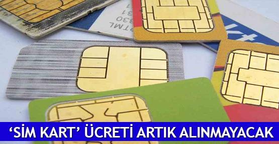 'SİM kart' ücreti artık alınmayacak