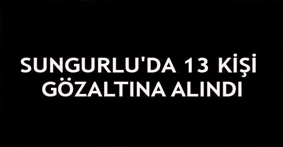 Sungurlu'da 13 kişi gözaltına alındı
