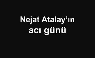 Nejat Atalay'ın acı günü