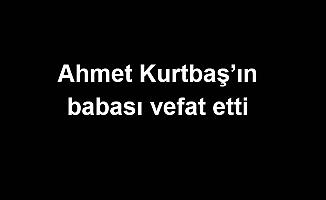 Ahmet Kurtbaş'ın babası vefat etti