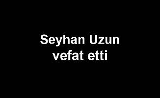 Seyhan Uzun vefat etti