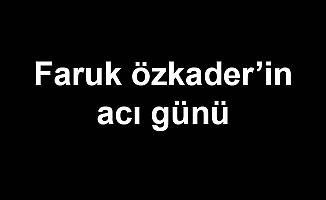 Faruk Özkader'in acı günü