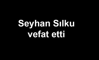 Seyhan Sılku vefat etti