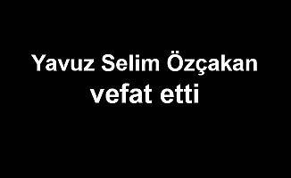 Yavuz Selim Özçakan vefat etti