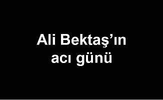 Ali Bektaş'ın acı günü