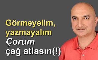 Görmeyelim, yazmayalım, Çorum çağ atlasın(!)