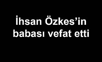 İhsan Özkes'in babası vefat etti